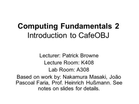 Computing Fundamentals 2 Introduction to CafeOBJ Lecturer: Patrick Browne Lecture Room: K408 Lab Room: A308 Based on work by: Nakamura Masaki, João Pascoal.