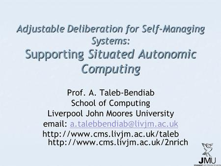 Adjustable Deliberation for Self-Managing Systems: Supporting Situated Autonomic Computing Prof. A. Taleb-Bendiab School of Computing Liverpool John Moores.