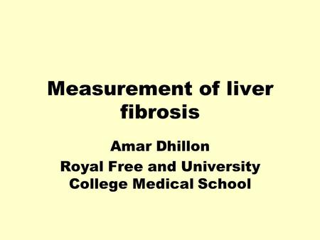Measurement of liver fibrosis Amar Dhillon Royal Free and University College Medical School.