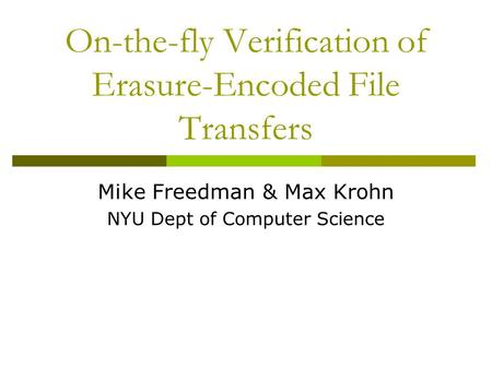 On-the-fly Verification of Erasure-Encoded File Transfers Mike Freedman & Max Krohn NYU Dept of Computer Science.