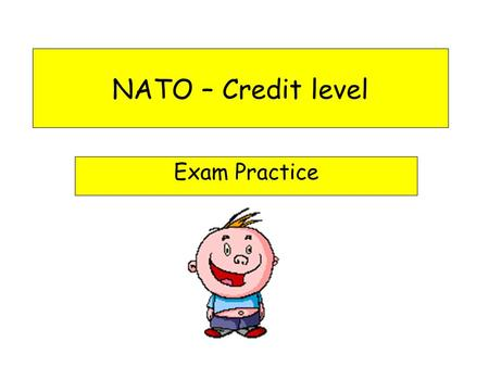 NATO – Credit level Exam Practice NATO in the exam Remember that NATO is an organisation concerned with military and defence issues. Do not discuss NATO.