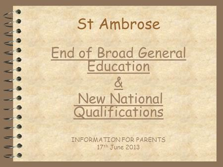 St Ambrose End of Broad General Education & New National Qualifications INFORMATION FOR PARENTS 17 th June 2013.