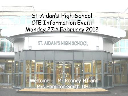 St Aidan's High School CfE Information Event Monday 27 th February 2012 Welcome : Mr Rooney HT and Mrs Hamilton-Smith DHT.