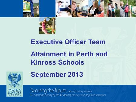 Executive Officer Team Attainment in Perth and Kinross Schools September 2013.