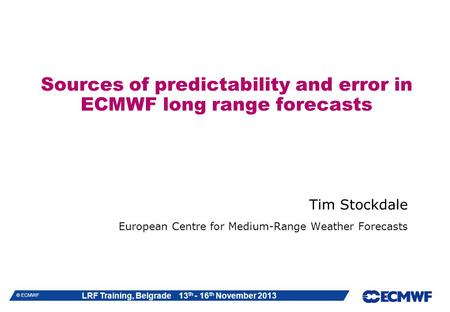 LRF Training, Belgrade 13 th - 16 th November 2013 © ECMWF Sources of predictability and error in ECMWF long range forecasts Tim Stockdale European Centre.