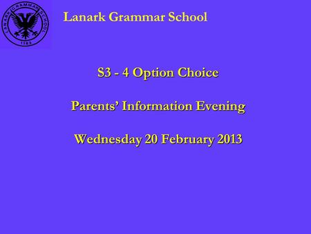 S3 - 4 Option Choice Parents' Information Evening Wednesday 20 February 2013 Lanark Grammar School.