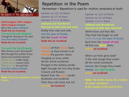 Repetition in the Poem Remember – Repetition is used for rhythm, emphasis or both. Cannon to right of them, Cannon to left of them Cannon in front of them.