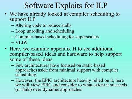 Software Exploits for ILP We have already looked at compiler scheduling to support ILP – Altering code to reduce stalls – Loop unrolling and scheduling.