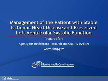 Management of the Patient with Stable Ischemic Heart Disease and Preserved Left Ventricular Systolic Function Prepared for: Agency for Healthcare Research.