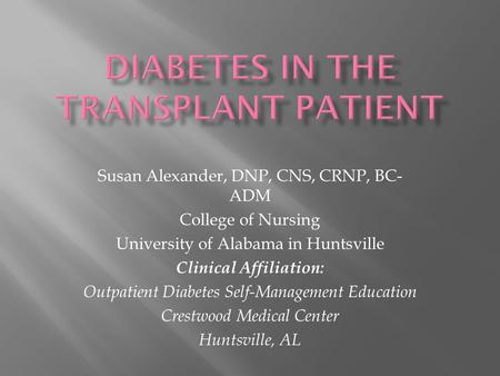 Susan Alexander, DNP, CNS, CRNP, BC- ADM College of Nursing University of Alabama in Huntsville Clinical Affiliation: Outpatient Diabetes Self-Management.