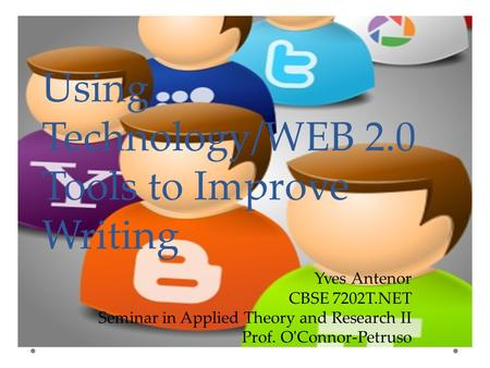 Using Technology/WEB 2.0 Tools to Improve Writing Yves Antenor CBSE 7202T.NET Seminar in Applied Theory and Research II Prof. O'Connor-Petruso.