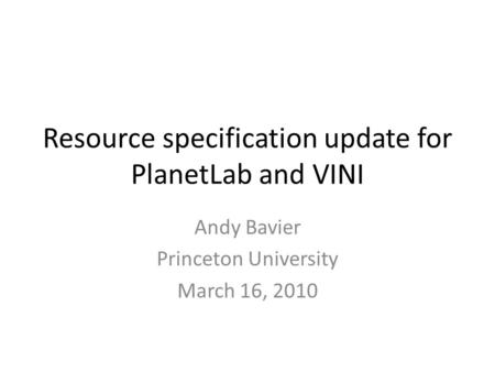 Resource specification update for PlanetLab and VINI Andy Bavier Princeton University March 16, 2010.