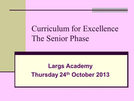 Curriculum for Excellence The Senior Phase Largs Academy Thursday 24 th October 2013.