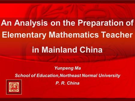 Yunpeng Ma School of Education,Northeast Normal University P. R. China An Analysis on the Preparation of Elementary Mathematics Teacher in Mainland China.