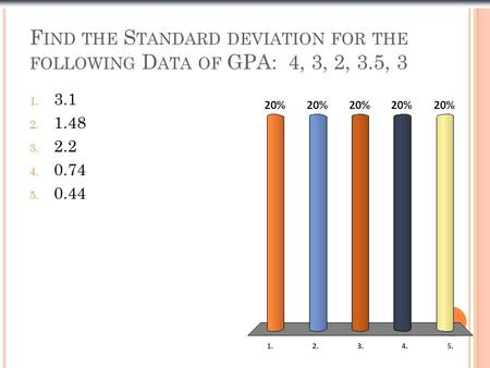 F IND THE S TANDARD DEVIATION FOR THE FOLLOWING D ATA OF GPA: 4, 3, 2, 3.5, 3 1. 3.1 2. 1.48 3. 2.2 4. 0.74 5. 0.44.