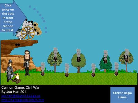Cannon Game Q1 Cannon Game: Civil War By Joe Hart 2011  A B C D Click twice on the dots in front.