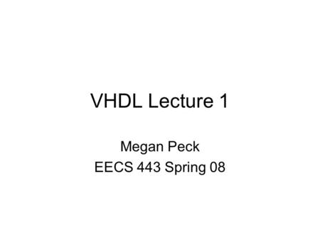 VHDL Lecture 1 Megan Peck EECS 443 Spring 08.