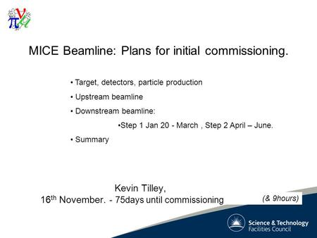 1 MICE Beamline: Plans for initial commissioning. Kevin Tilley, 16 th November. - 75days until commissioning Target, detectors, particle production Upstream.