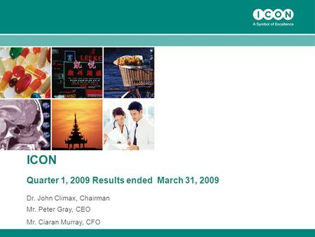 1 ICON Quarter 1, 2009 Results ended March 31, 2009 Dr. John Climax, Chairman Mr. Peter Gray, CEO Mr. Ciaran Murray, CFO.