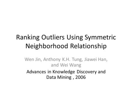 Ranking Outliers Using Symmetric Neighborhood Relationship Wen Jin, Anthony K.H. Tung, Jiawei Han, and Wei Wang Advances in Knowledge Discovery and Data.