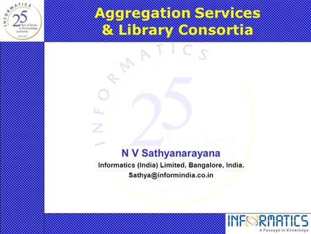 Aggregation Services & Library Consortia N V Sathyanarayana Informatics (India) Limited, Bangalore, India.