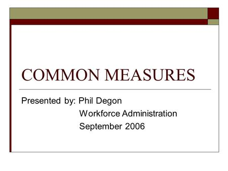 COMMON MEASURES Presented by: Phil Degon Workforce Administration September 2006.