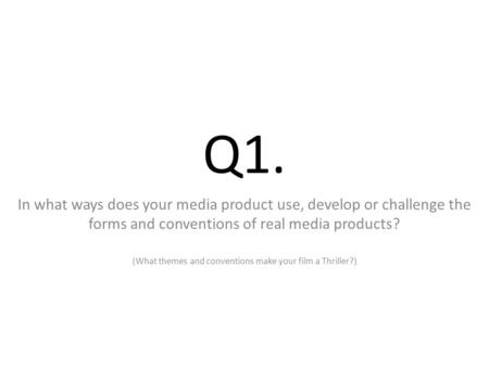 Q1. In what ways does your media product use, develop or challenge the forms and conventions of real media products? (What themes and conventions make.