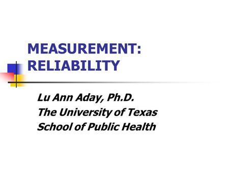 MEASUREMENT: RELIABILITY Lu Ann Aday, Ph.D. The University of Texas School of Public Health.