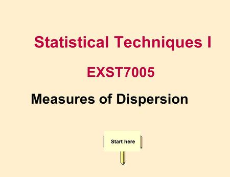 Statistical Techniques I EXST7005 Start here Measures of Dispersion.