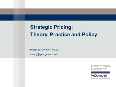 Strategic Pricing: Theory, Practice and Policy Professor John W. Mayo