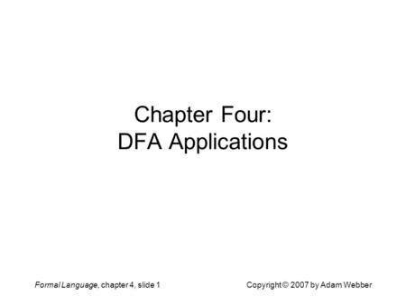 Formal Language, chapter 4, slide 1Copyright © 2007 by Adam Webber Chapter Four: DFA Applications.