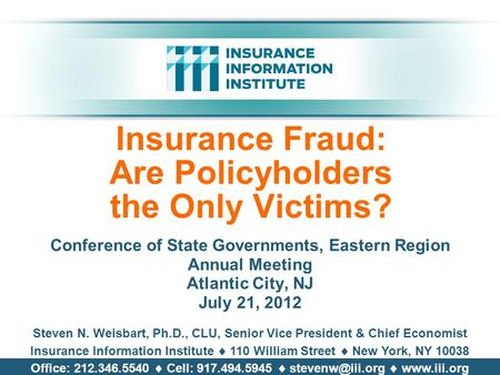 Insurance Fraud: Are Policyholders the Only Victims? Conference of State Governments, Eastern Region Annual Meeting Atlantic City, NJ July 21, 2012 Steven.