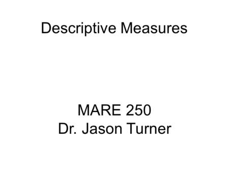 Descriptive Measures MARE 250 Dr. Jason Turner.