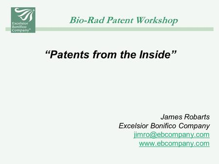 "Bio-Rad Patent Workshop ""Patents from the Inside"" James Robarts Excelsior Bonifico Company"