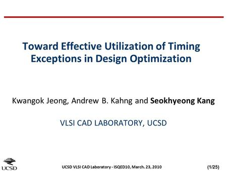 (1/25) UCSD VLSI CAD Laboratory - ISQED10, March. 23, 2010 Toward Effective Utilization of Timing Exceptions in Design Optimization Kwangok Jeong, Andrew.