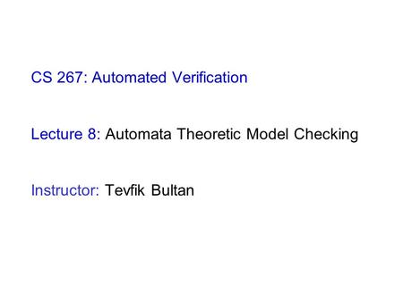 CS 267: Automated Verification Lecture 8: Automata Theoretic Model Checking Instructor: Tevfik Bultan.