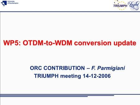 WP5: OTDM-to-WDM conversion update ORC CONTRIBUTION – F. Parmigiani TRIUMPH meeting 14-12-2006.
