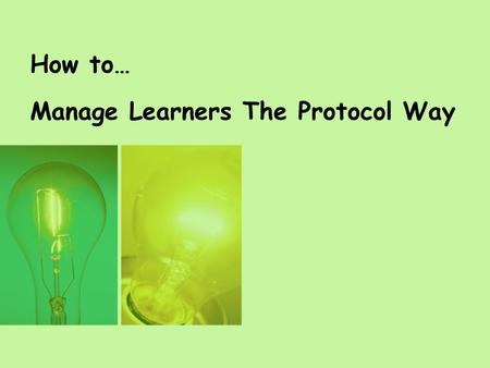 How to… Manage Learners The Protocol Way. Session Purpose By the end of the session you will be able to: State the Protocol Skills Leadership Definition.