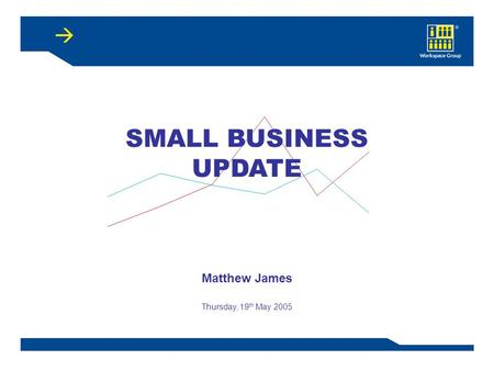SMALL BUSINESS UPDATE Matthew James Thursday, 19 th May 2005.