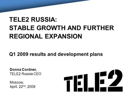 TELE2 RUSSIA: STABLE GROWTH AND FURTHER REGIONAL EXPANSION Q1 2009 results and development plans Donna Cordner, TELE2 Russia CEO Moscow, April, 22 nd,
