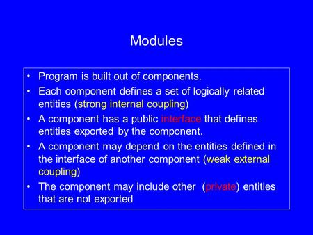 Modules Program is built out of components. Each component defines a set of logically related entities (strong internal coupling) A component has a public.