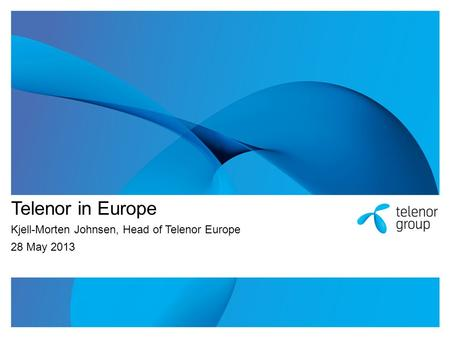 Telenor in Europe Kjell-Morten Johnsen, Head of Telenor Europe 28 May 2013.