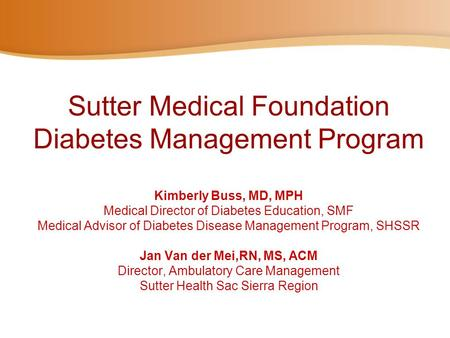 Sutter Medical Foundation Diabetes Management Program Kimberly Buss, MD, MPH Medical Director of Diabetes Education, SMF Medical Advisor of Diabetes.