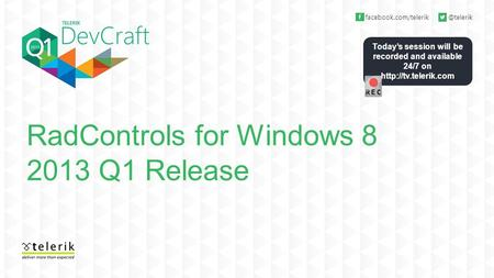 Today's session will be recorded and available 24/7 on  RadControls for Windows 8 2013 Q1 Release.