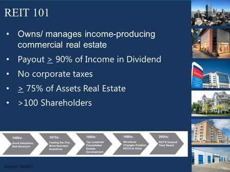 Owns/ manages income-producing commercial real estate Payout > 90% of Income in Dividend No corporate taxes > 75% of Assets Real Estate >100 Shareholders.