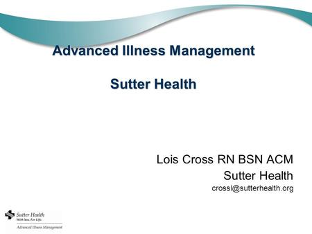 Advanced Illness Management Sutter Health Lois Cross RN BSN ACM Sutter Health