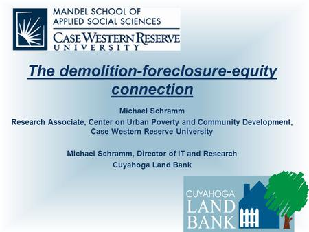 The demolition-foreclosure-equity connection Michael Schramm Research Associate, Center on Urban Poverty and Community Development, Case Western Reserve.