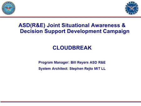 ODDR&E PBR11 Issue: Deployable Force 07/06/09 Page-1 ASD(R&E) Joint Situational Awareness & Decision Support Development Campaign CLOUDBREAK Program Manager: