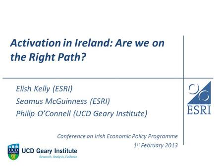 Activation in Ireland: Are we on the Right Path? Elish Kelly (ESRI) Seamus McGuinness (ESRI) Philip O'Connell (UCD Geary Institute) Conference on Irish.