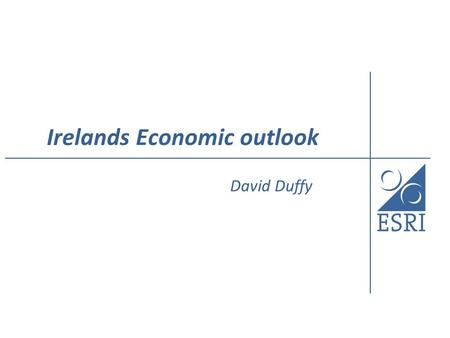Irelands Economic outlook David Duffy. The Outlook Dependent on world trade growth If forecast recovery materialises then Irish growth will improve in.